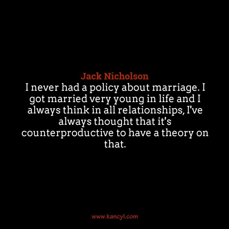 """""""I never had a policy about marriage. I got married very young in life and I always think in all relationships, I've always thought that it's counterproductive to have a theory on that."""", Jack Nicholson"""