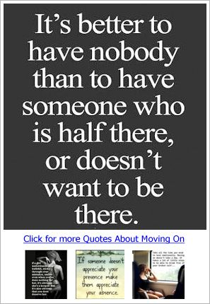 It's better to have nobody than to have someone who is half there or doesn't want to be there.