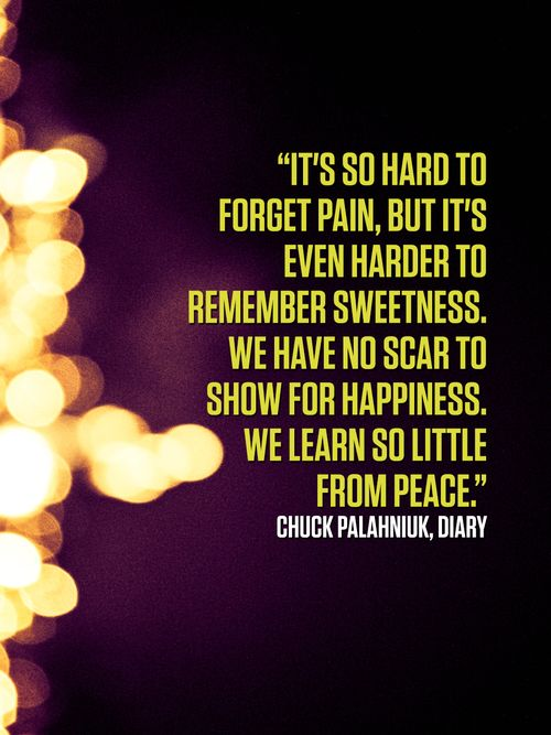"""It's so hard to forget pain, but it's even harder to remember sweetness. We have no scar to show for happiness. We learn so little from peace."" ― Chuck Palahniuk, Diary  #quotes more on: http://quotesberry.com"