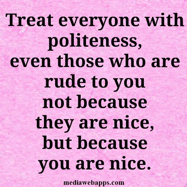 treat everyone with politeness...