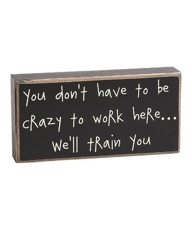 Look at this Gray 'Crazy to Work Here' Box Sign on zulily