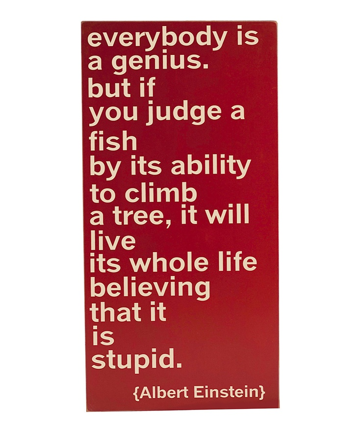 "Everybody is a genius but, if you judge a fish by its ability to climb a tree, it will live its whole life believing that it is stupid.  ~Albert Einstein    "":O)"
