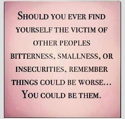 I can think of a few people like that...  XD Should you ever find yourself the victim of other peoples bitterness, smallness or insecurities, remember things could be worse .. you could be them.