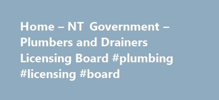 Home – NT Government – Plumbers and Drainers Licensing Board #plumbing #licensing #board http://netherlands.remmont.com/home-nt-government-plumbers-and-drainers-licensing-board-plumbing-licensing-board/  # The NT Plumbers Drainers Licensing Board, a statutory authority established under section 5 of the Plumbers Drainers Licensing Act . is responsible for issuing Advanced Tradesman licences and Journeyman registration cards. The Board administers the Plumbers and Drainers Licensing Act…