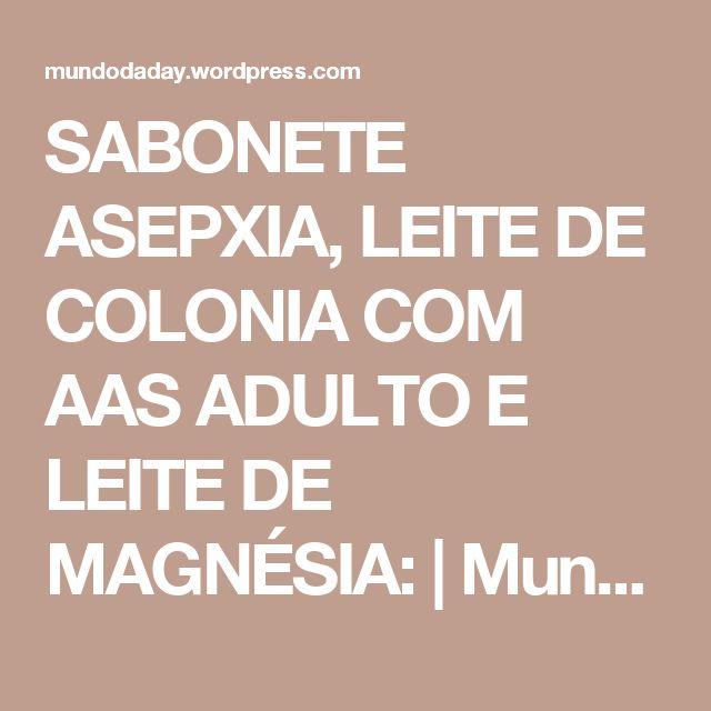 SABONETE ASEPXIA, LEITE DE COLONIA COM AAS ADULTO E LEITE DE MAGNÉSIA: | Mundo da Day