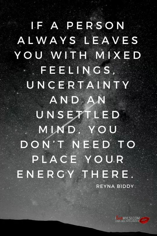 If a person always leaves you with mixed feelings, uncertainty and an unsettled mind, you don't need to place your energy there. -Reyna Biddy (and you should run and go no contact, bitches!)