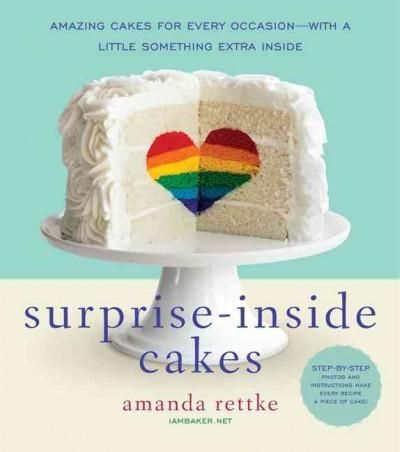 Surprise-Inside Cakes: Amazing Cakes for Every Occasion-With a Little Something Extra Inside