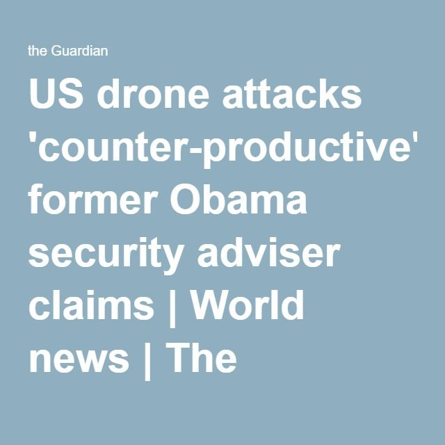 US drone attacks 'counter-productive', former Obama security adviser claims | World news | The Guardian