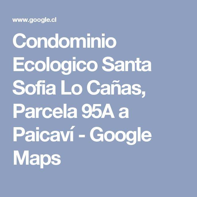 Condominio Ecologico Santa Sofia Lo Cañas, Parcela 95A a Paicaví - Google Maps