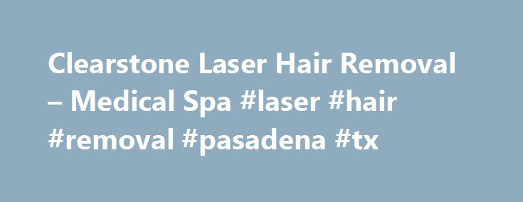 Clearstone Laser Hair Removal – Medical Spa #laser #hair #removal #pasadena #tx http://washington.nef2.com/clearstone-laser-hair-removal-medical-spa-laser-hair-removal-pasadena-tx/  # The Right Choice for Laser Hair Removal Medical Spa Treatments Welcome to Clearstone Laser Hair Removal Medical Spa, Houston's preeminent provider for the highest level of laser hair removal and medical spa treatments at prices everyone can afford. Our specialization in laser hair removal enables us to offer…