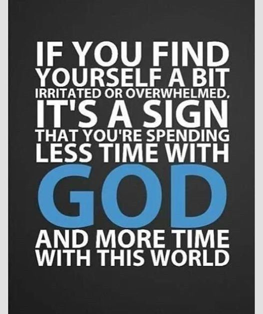 If you find yourself a bit irritated or overwhelmed, it's a sign that you're spending les time with God and more time with this world.