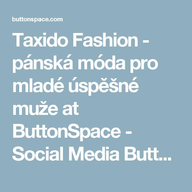 Taxido Fashion - pánská móda pro mladé úspěšné muže at ButtonSpace - Social Media Buttons | Social Network Buttons | Share Buttons
