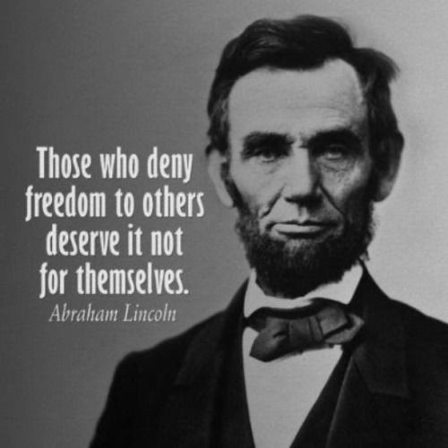Abraham Lincoln - I couldn't agree more.Too bad you're not still around Abe. Or anyone even remotely like you. Unfortunately, we have someone running for president who's your polar opposite and is only interested in protecting the freedoms of those who  agree with him. I think you'd be appalled by the entire current presidential election. The entire thing has become a three ring circus, complete with a ringmaster. Except you can leave the circus, but it's virtually impossible to escape from…
