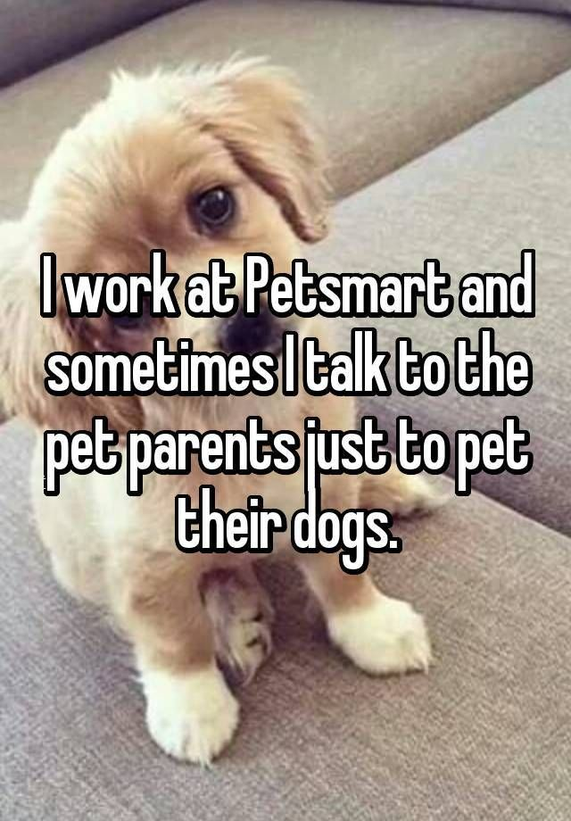 Every Job Has Its Ups And Downs And Petsmart Is No Different Find Out What These Employees Deal With All Of The Pets And The Owners Dogs Petsmart Dog Quotes