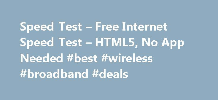 Speed Test – Free Internet Speed Test – HTML5, No App Needed #best #wireless #broadband #deals http://broadband.remmont.com/speed-test-free-internet-speed-test-html5-no-app-needed-best-wireless-broadband-deals/  #broadband speed test # HTML5 Speed Test for Desktop, Laptop, Mobile and Tablets Hi there! It appears that you hate Ads! We feature ads to help us maintain our servers, please support us by disabling ad blocker on this page. Or, if you enjoy our service please DONATE HTML5 SPEED TEST…