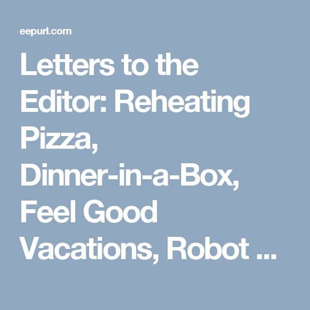 Letters to the Editor: Reheating Pizza, Dinner-in-a-Box, Feel Good Vacations, Robot Vacuum