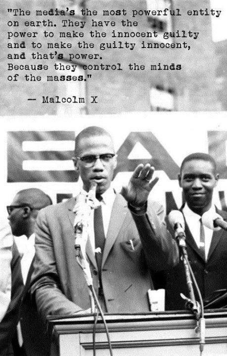 """The media's the most powerful entity on earth. They have the power to make the innocent guilty and to make the guilty innocent, and that's power. Because they control the minds of the masses.""  ~ Malcolm X  [follow this link to find a short video and analysis of the way power is exercised through the media: http://www.thesociologicalcinema.com/1/post/2013/02/the-art-of-manufacturing-consent.html]"