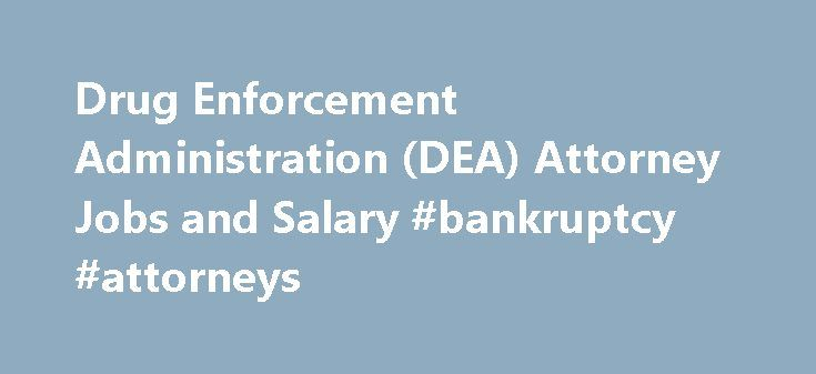 Drug Enforcement Administration (DEA) Attorney Jobs and Salary #bankruptcy #attorneys http://attorney.remmont.com/drug-enforcement-administration-dea-attorney-jobs-and-salary-bankruptcy-attorneys/  #attorney salary Legal Careers with the Drug Enforcement Administration (DEA) As a federal law enforcement agency, the Drug Enforcement Administration (DEA) must operate within the parameters of federal and state laws. The experts that interpret the legal framework for the thousands of DEA…