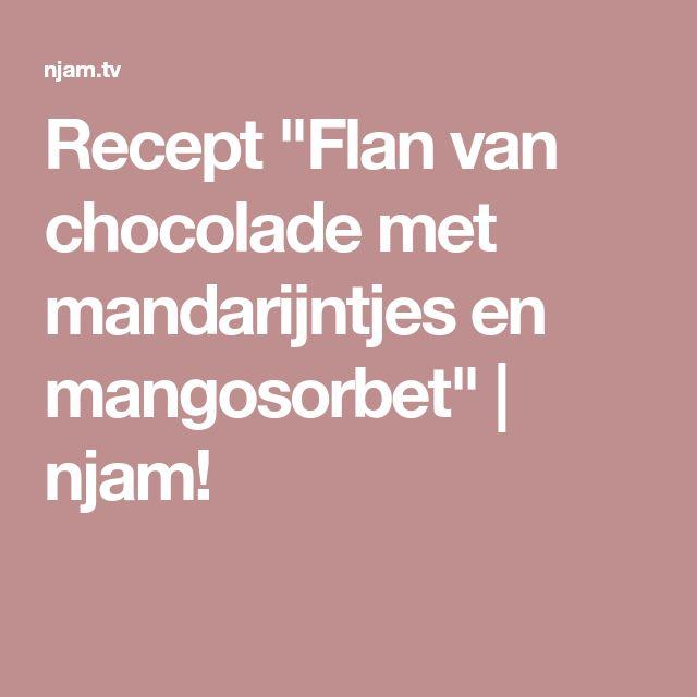 """Recept """"Flan van chocolade met mandarijntjes en mangosorbet""""   njam!"""