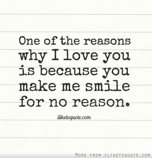 I Have Every Reason To Smile Quotes: One Of The Reasons Why I Love You Is Because You Make Me