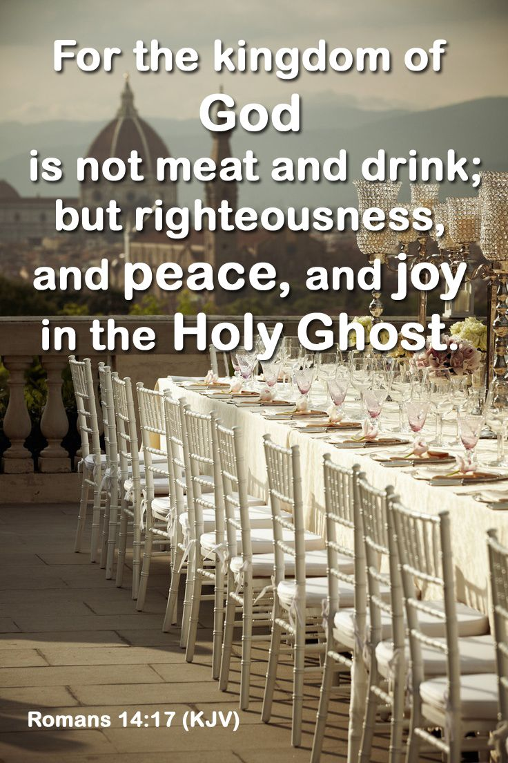 Romans 14:17 (KJV) - For the kingdom of God is not meat and drink; but righteousness, and peace, and joy in the Holy Ghost.
