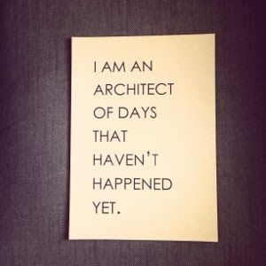 I am an architect of days that haven't happened yet. ~ John Mayer