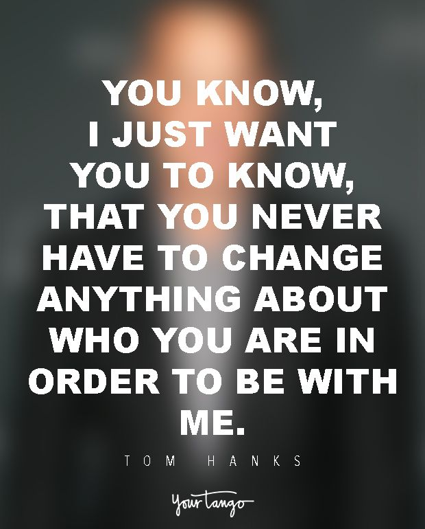 You know, I just want you to know, that you never have to change anything about who you are in order to be with me. — Tom Hanks