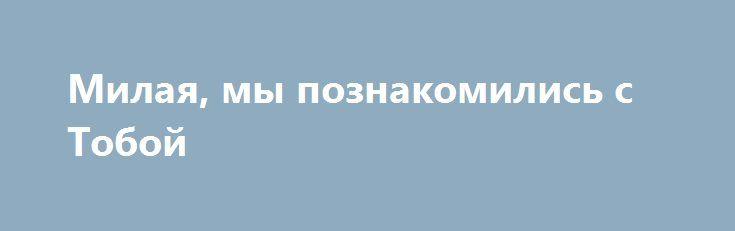 Милая, мы познакомились с Тобой http://holidayes.ru/pozdravlenia/s-dnem-svyatogo-valentina/188-milaya-my-poznakomilis-s-toboy.html  Милая, мы познакомились с Тобой недавно... И я очень рад, что среди холодной зимы есть светлый праздник - день всех влюбленных, наполненный любовью и страстью! Праздник, зажигающий огонь в наших глазах, пробуждающий наши самые тайные желания...  И сегодня я готов тысячу раз повторить, что я Тебя очень люблю! Люблю веселую и хмурую, радостную и грустную…