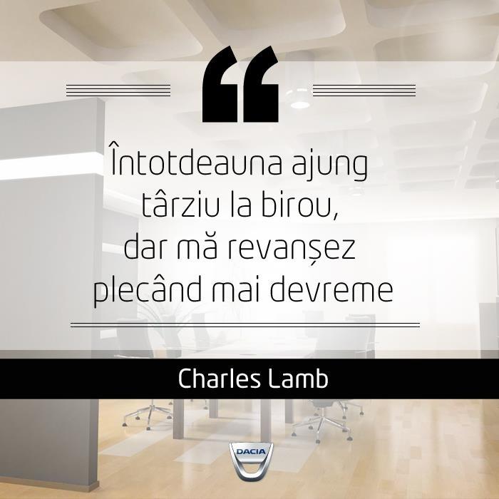 """""""Întotdeauna ajung târziu la birou, dar mă revanșez plecând mai devreme.""""  Citat de Charles Lamb"""