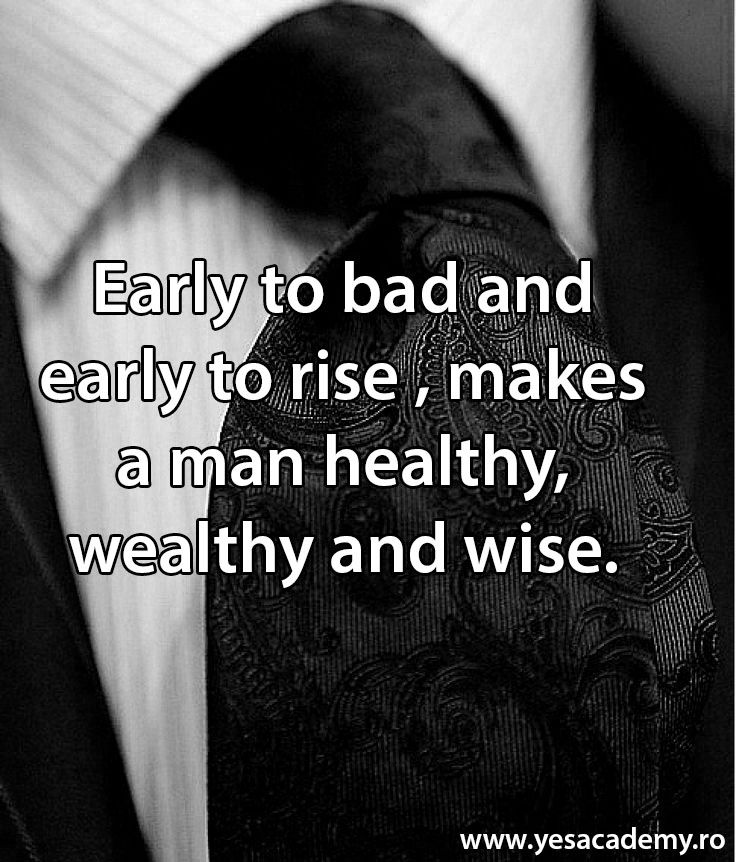 Early to bad and early to rise, makes a man healthy, wealthy and wise.