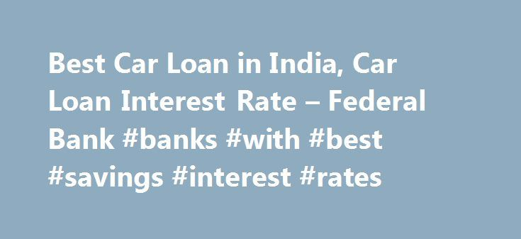 Best Car Loan in India, Car Loan Interest Rate – Federal Bank #banks #with #best #savings #interest #rates http://savings.nef2.com/best-car-loan-in-india-car-loan-interest-rate-federal-bank-banks-with-best-savings-interest-rates/  Personal Car Loan Pay KSEB Electricity Bill online Apply Online for Federal Bank SBI Credit Cards Zero Collateral Loans 60 Month Loan Tenure Club Your Income Avoid Penalty □ Two passport size photos each of the applicant/ and the co obligant □ Identity Proof –…
