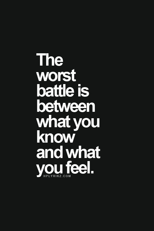 The worst battle is between what you know and what you feel.