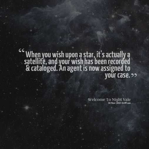 When you wish upon a star, it's actually a satellite, and your wish has been recorded and catalogued. An agent is now assigned to your case. #nightvale