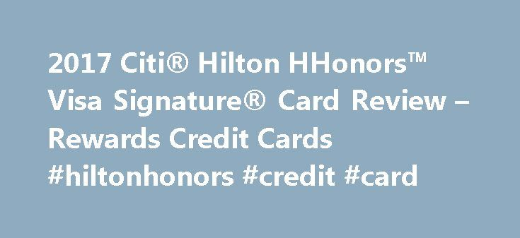 2017 Citi® Hilton HHonors™ Visa Signature® Card Review – Rewards Credit Cards #hiltonhonors #credit #card http://vermont.nef2.com/2017-citi-hilton-hhonors-visa-signature-card-review-rewards-credit-cards-hiltonhonors-credit-card/  # Citi® Hilton HHonors™ Visa Signature® Card Review Large bonus for Hilton hotels The Citi® Hilton HHonors™ Visa Signature® Card is the best way to earn bonus points at Hilton Hotels. Cardholders will earn an amazing six points per dollar spent at hotels in the…