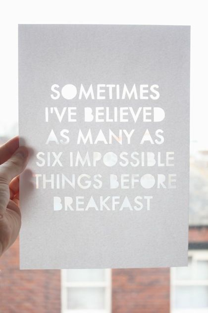 """[...] Why, sometimes I've believed as many as six impossible things before"