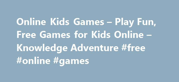 Online Kids Games – Play Fun, Free Games for Kids Online – Knowledge Adventure #free #online #games http://free.remmont.com/online-kids-games-play-fun-free-games-for-kids-online-knowledge-adventure-free-online-games/  #free kids games # Featured Online Kids Games Online Kids' Games Knowledge Adventure's online kids' games are an excellent source of entertainment and learning for kids of all ages. Over 100 Online Games for Kids Knowledge Adventure has over one hundred online games for kids of…