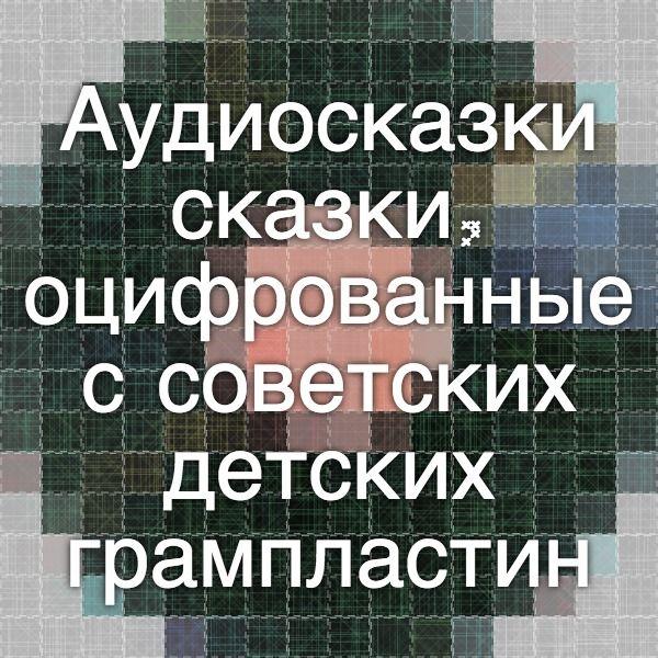 Аудиосказки - сказки, оцифрованные с советских детских грампластинок