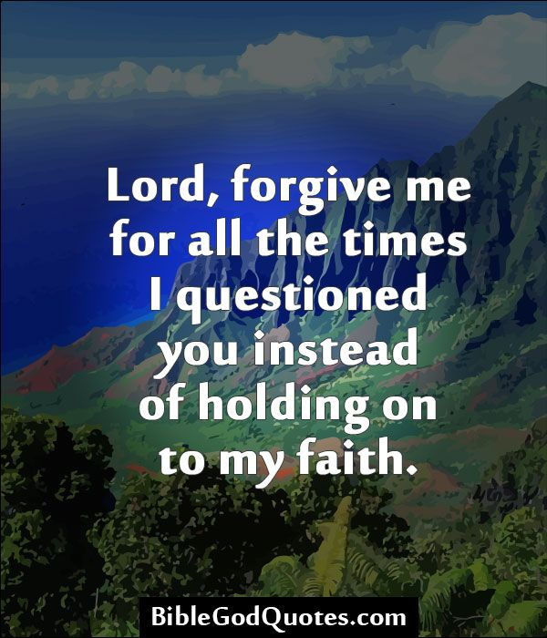 Lord, Forgive Me For All The Times I Questioned You