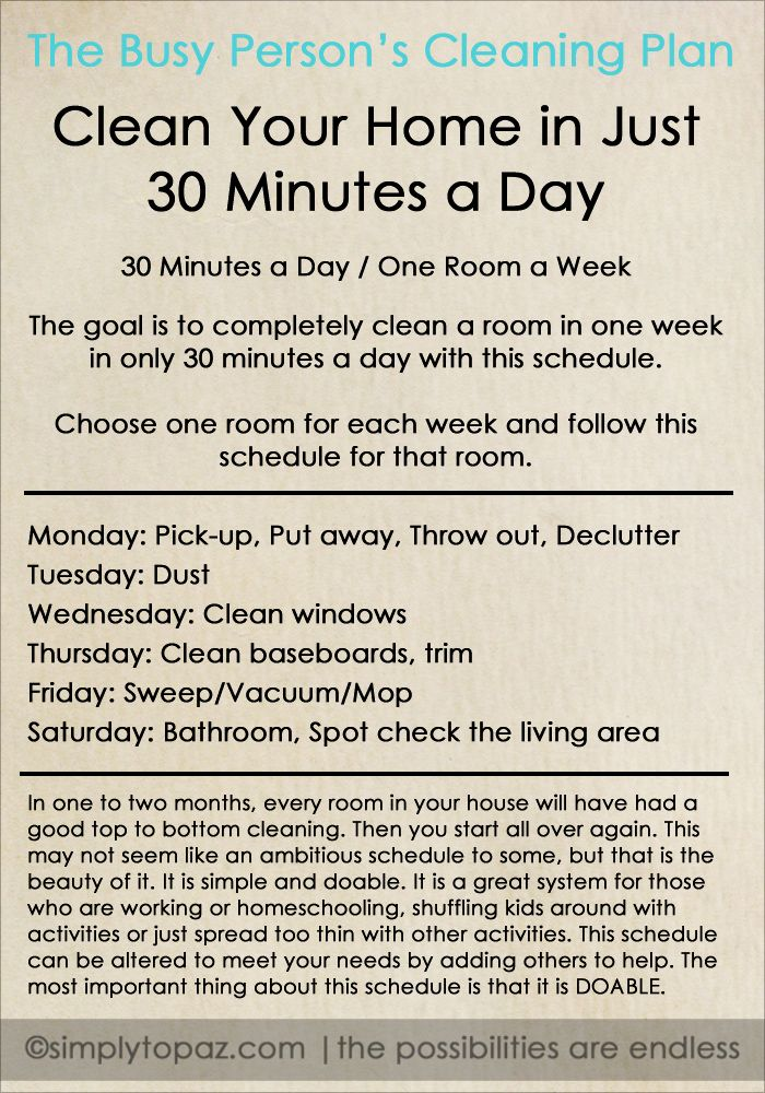 The goal is to completely clean a room in one week with a schedule like this:  Monday: Pick-up, Put away, Throw out, Declutter  Tuesday: Dust  Wednesday: Clean windows  Thursday: Clean baseboards, trim  Friday: Vacuum