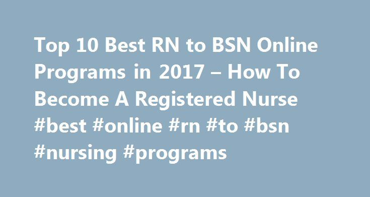 Top 10 Best RN to BSN Online Programs in 2017 – How To Become A Registered Nurse #best #online #rn #to #bsn #nursing #programs http://spain.remmont.com/top-10-best-rn-to-bsn-online-programs-in-2017-how-to-become-a-registered-nurse-best-online-rn-to-bsn-nursing-programs/  # Top 10 Best RN to BSN Online Programs in 2017 These days nursing is considered to be the fastest growing sector for employment in the United States. It is projected by the Bureau of Labor Statistics that over the course of…