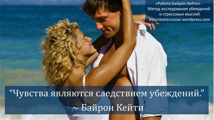 «Чувства являются следствием убеждений.» ~ Байрон Кейти «The feelings are the effect of beliefs.» ~ Byron Katie