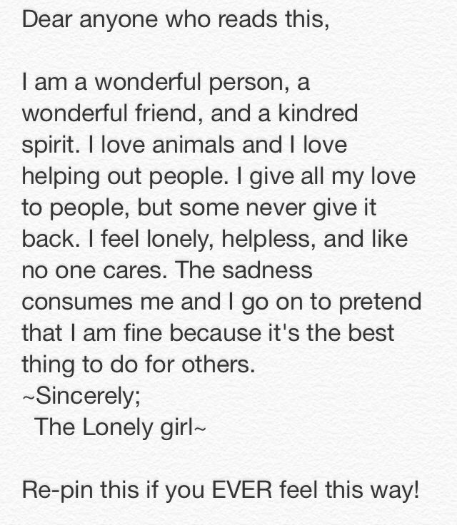I feel this way all the time. The sadness consumes me. I just want a guy to love me because all the guys I have my heart to never let me have theirs and hurt me. :( I just wanna be loved and not be a lonely girl anymore! :( I know not many people will care about this; but if you're one of the few people that do care and don't like it when someone's upset; re-pin this and make my day! :)