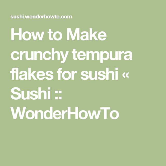 How to Make crunchy tempura flakes for sushi « Sushi :: WonderHowTo
