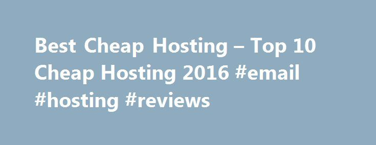 Best Cheap Hosting – Top 10 Cheap Hosting 2016 #email #hosting #reviews http://vds.remmont.com/best-cheap-hosting-top-10-cheap-hosting-2016-email-hosting-reviews/  #best cheap hosting # How to Choose Best Cheap Hosting To find the best cheap hosting for your web site, first, start with the big comparison table in above, compare the features and pricing to find the one meets your needs best, and further read the reviews. iPage. IXWebHosting and Justhost are best at price. […]