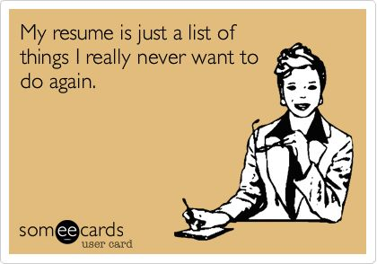 Funny Workplace Ecard: My resume is just a list of things I really never want to do again.