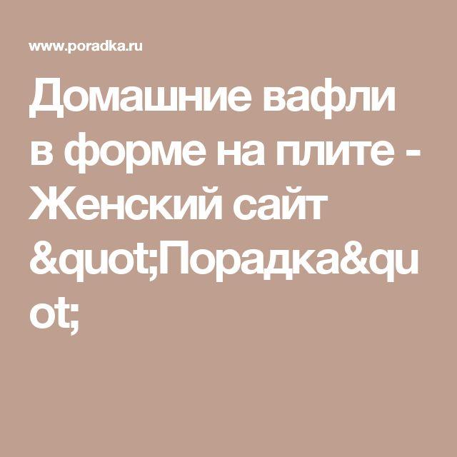 "Домашние вафли в форме на плите - Женский сайт ""Порадка"""