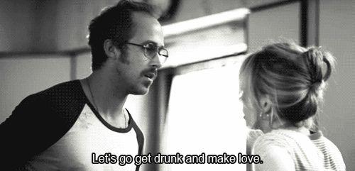 Let's go get drunk and make love