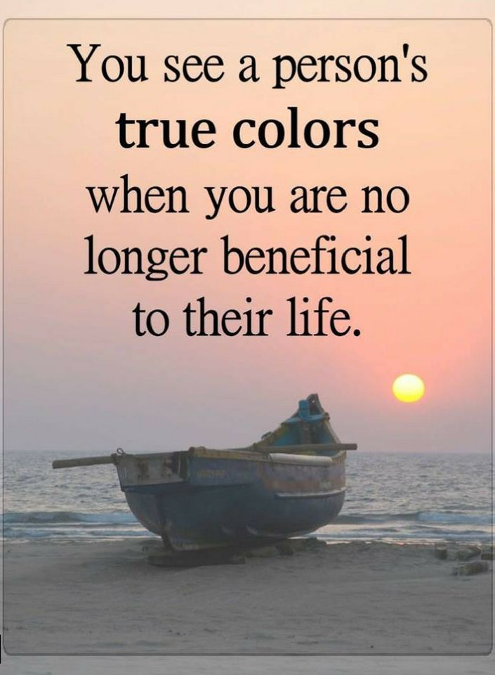 Quotes you see a person's true colors when you are no longer beneficial to their life.