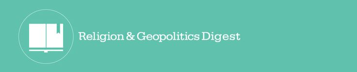 Religion and Geopolitics Digest | 15 May 2014 | Tony Blair Faith Foundation