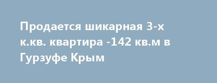Продается шикарная 3-х к.кв. квартира -142 кв.м в Гурзуфе Крым http://xn--80adgfm0afks.xn--p1ai/news/prodaetsya-shikarnaya-3-h-k-kv-kvartira-142-kv-m-v-gurzufe-k  Крым, пгт.Гурзуф, жилой комплекс «Белый Дом», 3-х комнатная квартира расположена на 4 этаже 14-ти этажного дома, общ.пл.-142 м.кв. Ремонт в классическом стиле, дорогая итальянская мебель, бытовая техника, полы- выбеленный дуб, декоративная структурная и венецианская штукатурка стен, кухня-студия -68 м.кв., 2 спальни -18 ; 28…